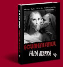 ECUMENISMUL FĂRĂ MASCĂ, de arhim. Haralambie Vasilopoulos – fondatorul Orthodoxos Typos dinGrecia