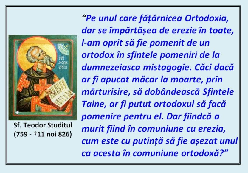 """""""Pe unul care fățărnicea Ortodoxia, dar se împărtășea de erezie în toate, l-am oprit să fie pomenit de un ortodox în sfintele pomeniri de la dumnezeiasca mistagogie. Căci dacă ar fi apucat măcar la moarte, prin mărturisire, să dobândească Sfintele Taine, ar fi putut ortodoxul să facă pomenire pentru el. Dar fiindcă a murit fiind în comuniune cu erezia, cum este cu putință să fie așezat unul ca acesta în comuniune ortodoxă?"""" – Sfântul Teodor Studitul"""